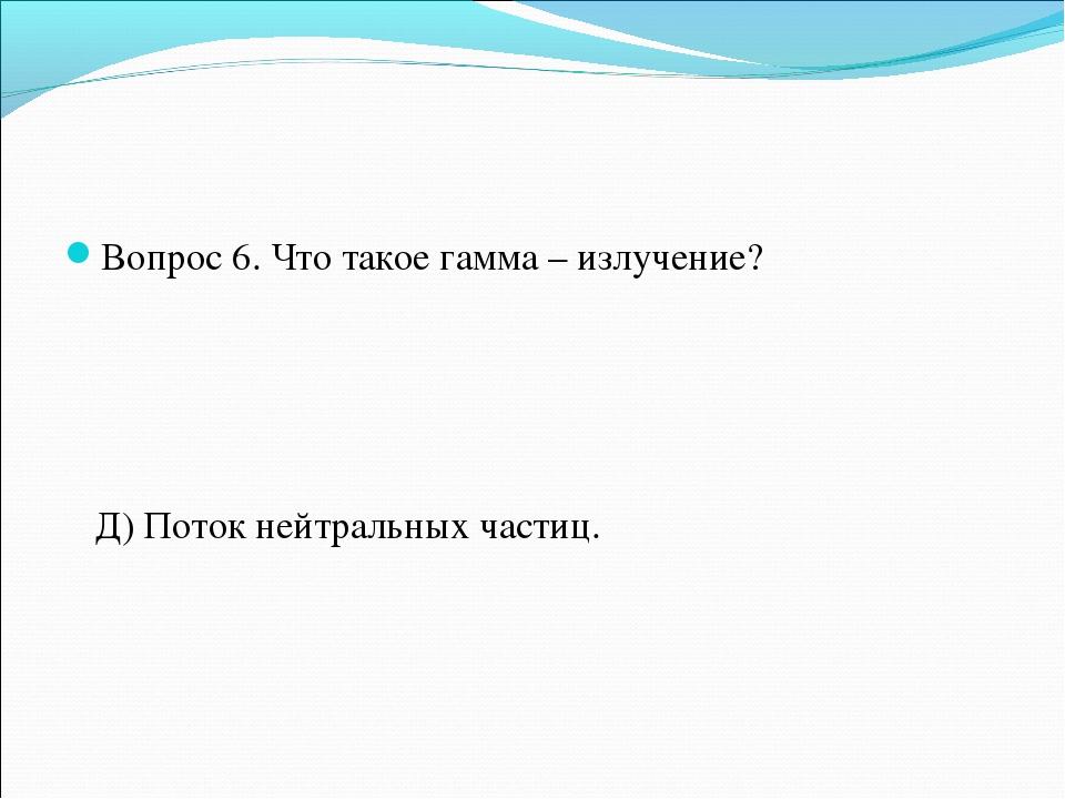 Вопрос 6. Что такое гамма – излучение? Д) Поток нейтральных частиц.