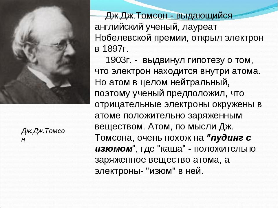 Дж.Дж.Томсон - выдающийся английский ученый, лауреат Нобелевской премии, откр...