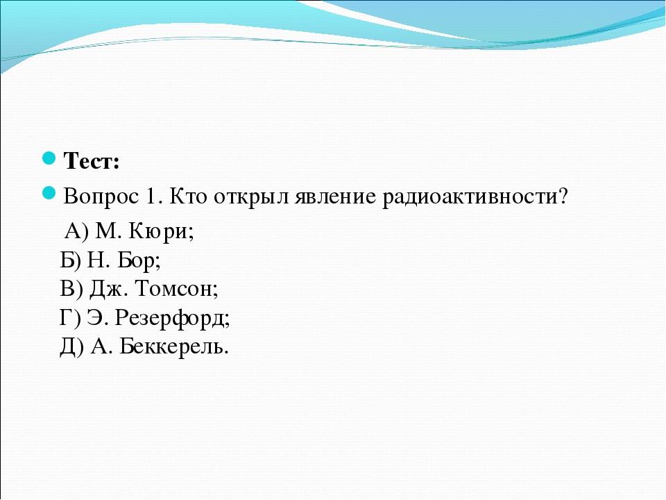 Тест: Вопрос 1. Кто открыл явление радиоактивности? А) М. Кюри; Б) Н. Бор; В)...