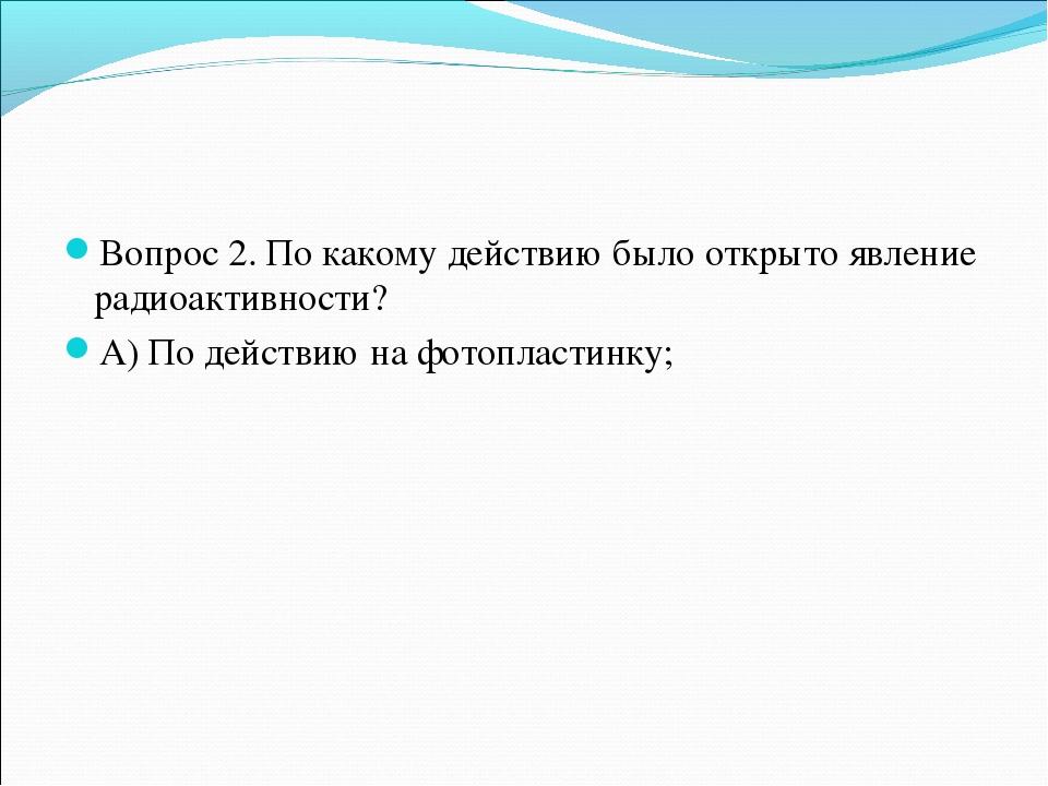 Вопрос 2. По какому действию было открыто явление радиоактивности? А) По дейс...