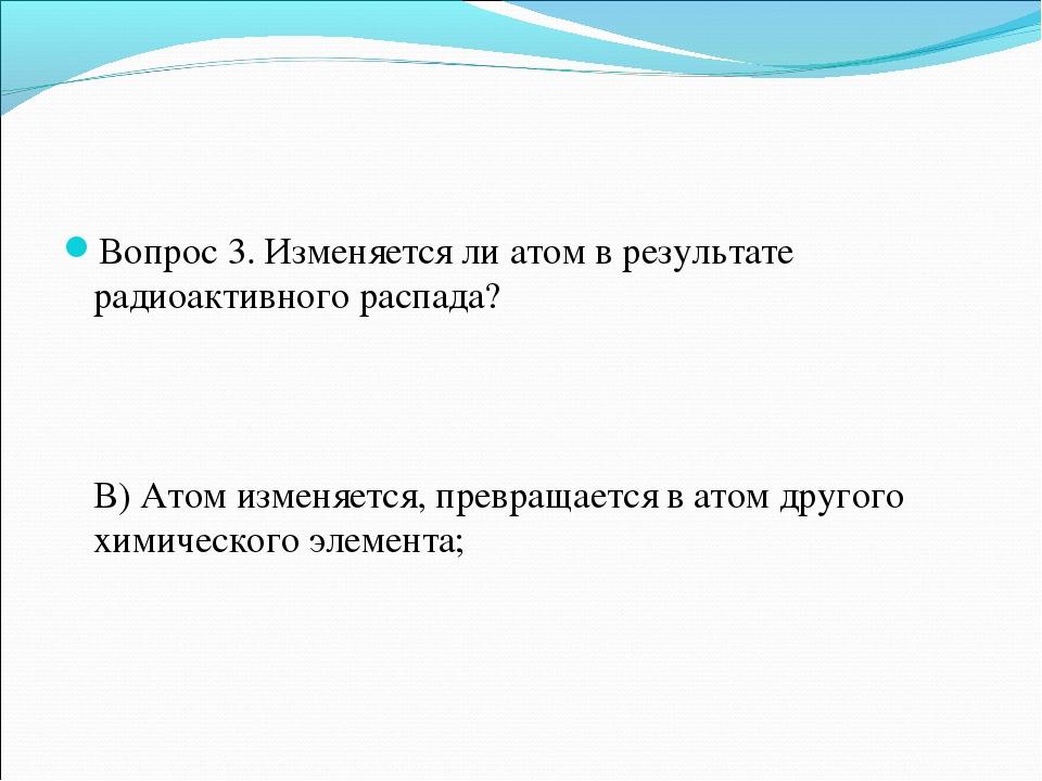 Вопрос 3. Изменяется ли атом в результате радиоактивного распада? В) Атом изм...