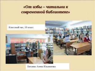 «От избы – читальни к современной библиотеке» Классный час, 10 класс Битаева