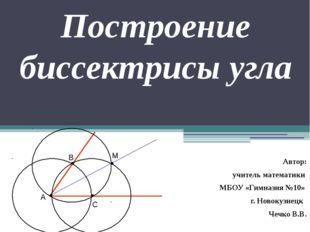 Построение биссектрисы угла Автор: учитель математики МБОУ «Гимназия №10» г.