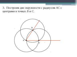 3. Построим две окружности с радиусом AС с центрами в точках В и С. А В С