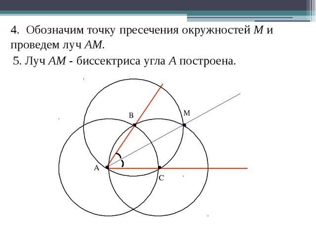 4. Обозначим точку пресечения окружностей M и проведем луч АM. 5. Луч АM - би...