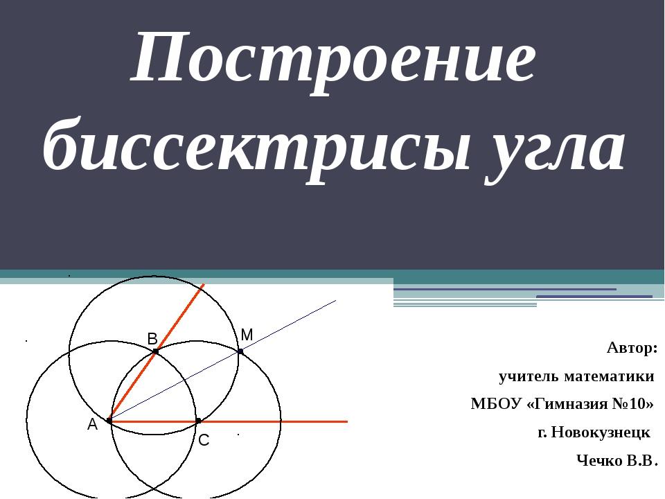 Построение биссектрисы угла Автор: учитель математики МБОУ «Гимназия №10» г....