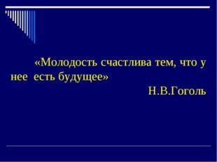 «Молодость счастлива тем, что у нее есть будущее» Н.В.Гоголь