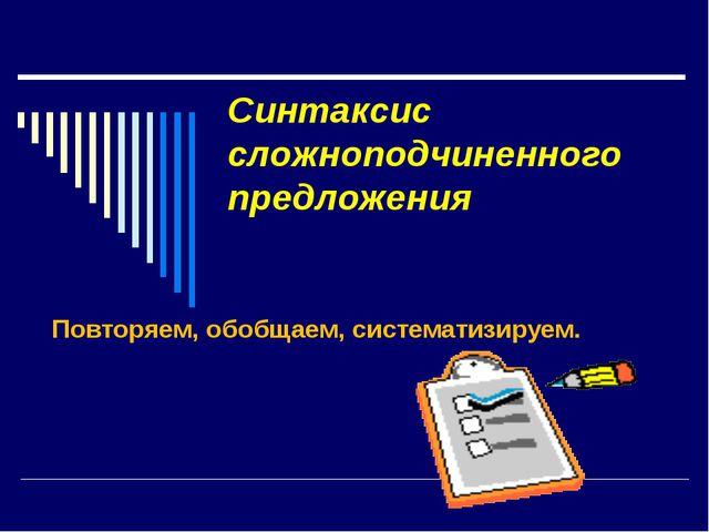 Синтаксис сложноподчиненного предложения Повторяем, обобщаем, систематизируем.