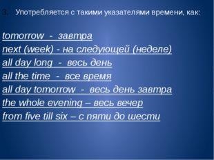 Употребляется с такими указателями времени, как:  tomorrow - завтра next (we