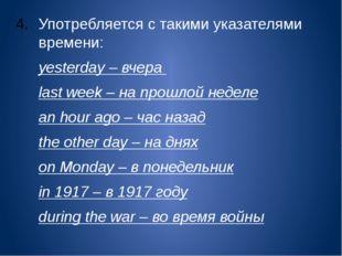 Употребляется с такими указателями времени: yesterday – вчера last week – н