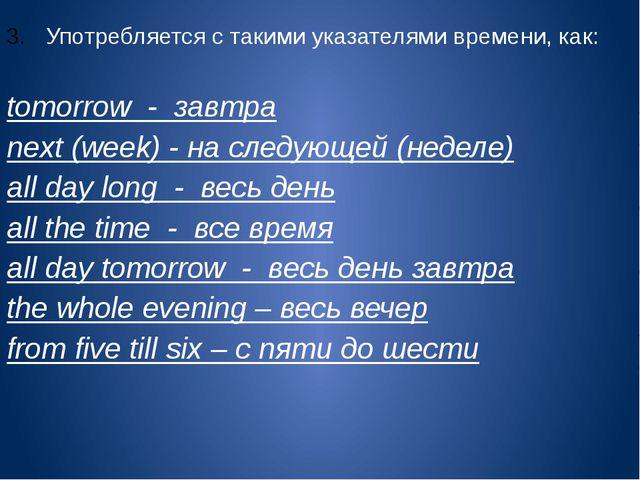 Употребляется с такими указателями времени, как:  tomorrow - завтра next (we...