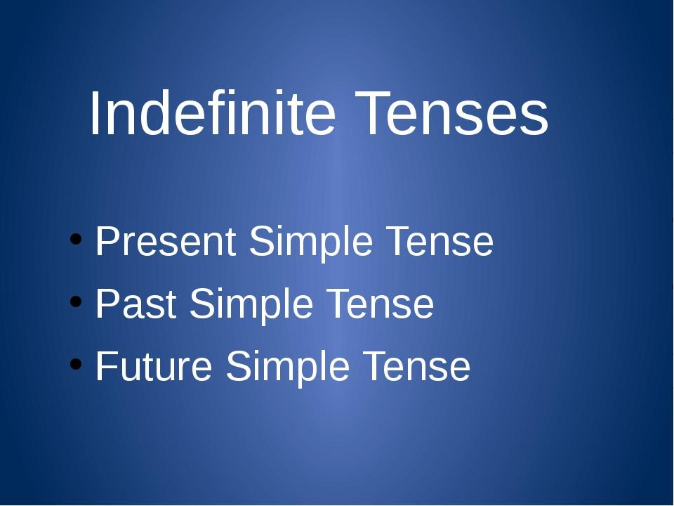 Indefinite Tenses Present Simple Tense Past Simple Tense Future Simple Tense