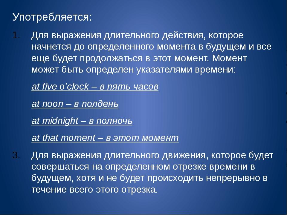Употребляется: Для выражения длительного действия, которое начнется до опреде...