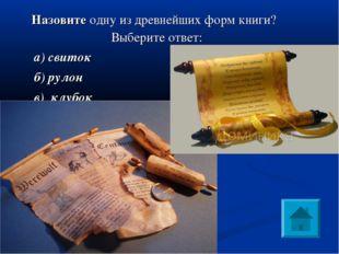 Назовите одну из древнейших форм книги? Выберите ответ: а) свиток б) рулон в