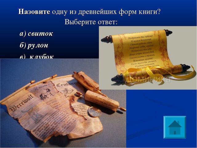 Назовите одну из древнейших форм книги? Выберите ответ: а) свиток б) рулон в...