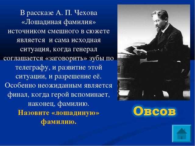 В рассказе А. П. Чехова «Лошадиная фамилия» источником смешного в сюжете явля...