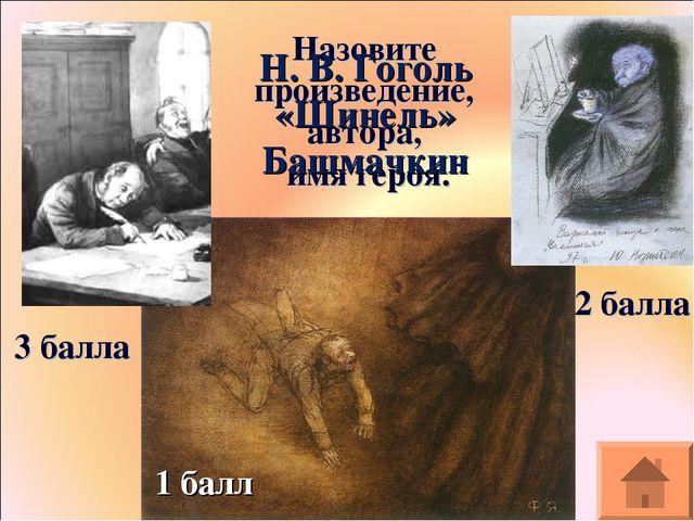 Назовите произведение, автора, имя героя. 3 балла 2 балла 1 балл Н. В. Гоголь...