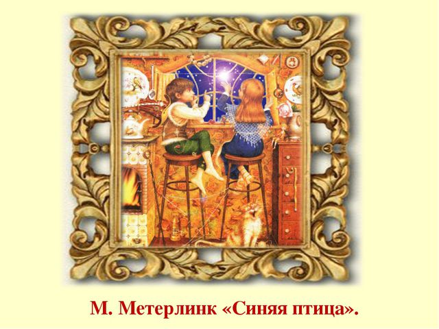 М. Метерлинк «Синяя птица».