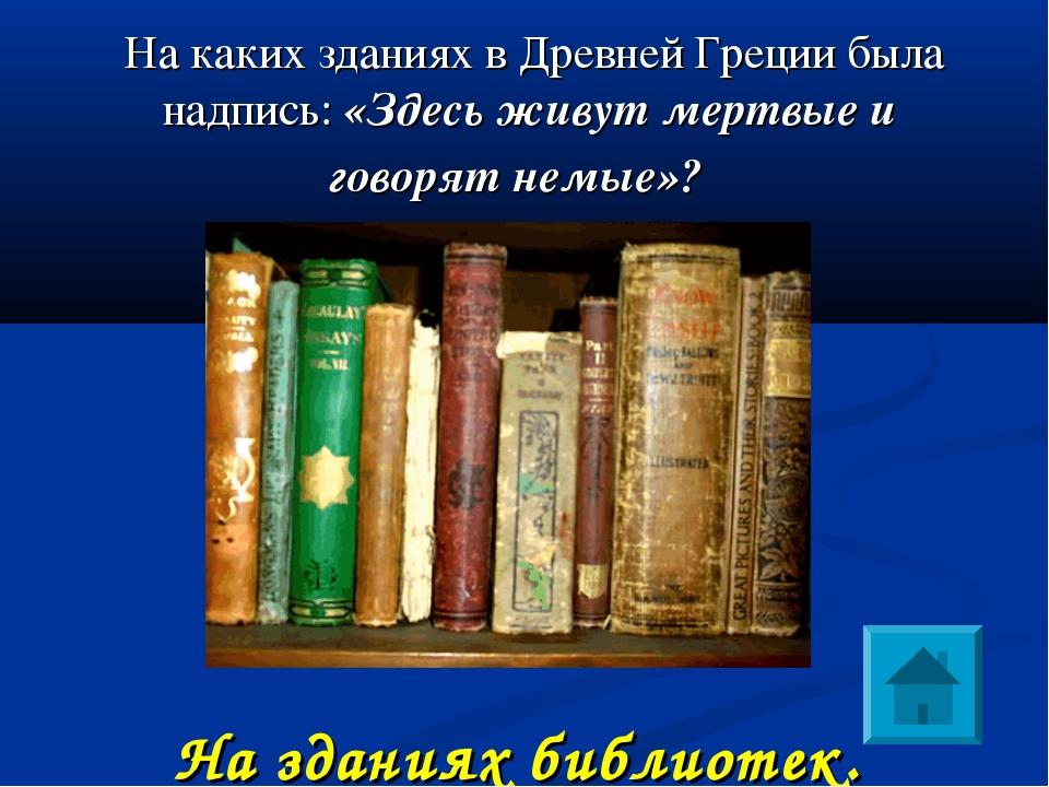 На каких зданиях в Древней Греции была надпись: «Здесь живут мертвые и говор...