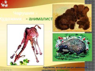Чарушин - Художник - - анималист  Художник, который рисует животных, называ