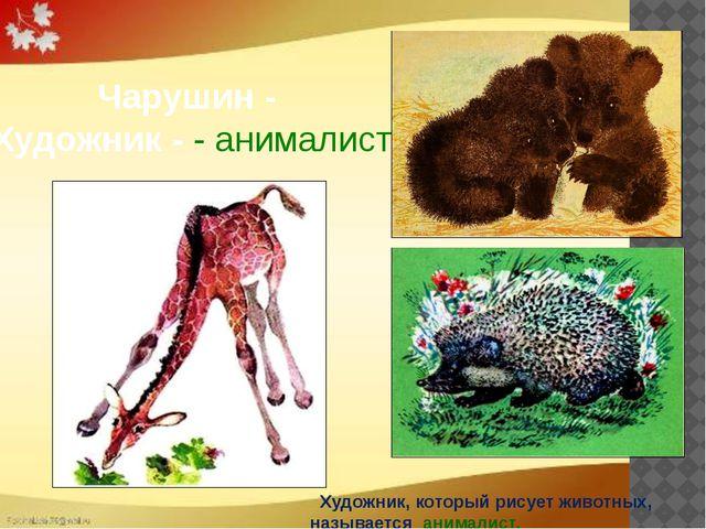 Чарушин - Художник - - анималист  Художник, который рисует животных, называ...