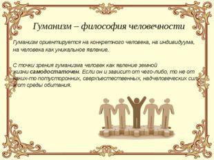 Гуманизм ориентируется на конкретного человека, на индивидуума, на человека к
