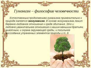 Естественным продолжением гуманизма применительно к природе является экогума