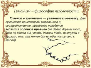 Главное в гуманизме —уважениек человеку. Для гуманиста ориентиром морально
