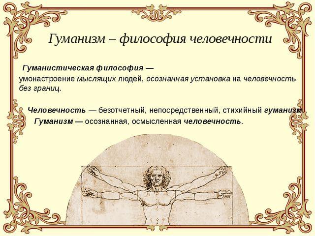 Гуманизм – философия человечности Гуманистическая философия — умонастроение...