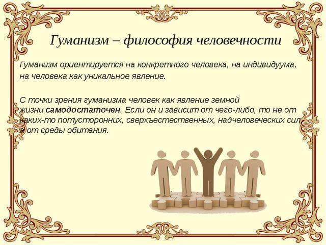Гуманизм ориентируется на конкретного человека, на индивидуума, на человека к...