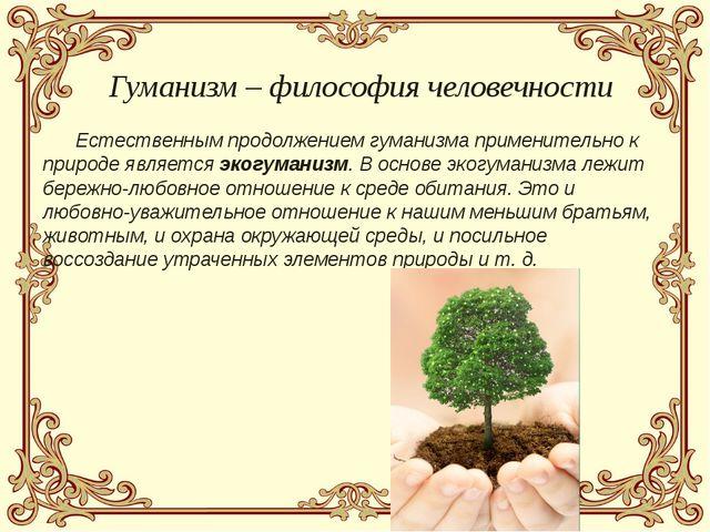 Естественным продолжением гуманизма применительно к природе является экогума...