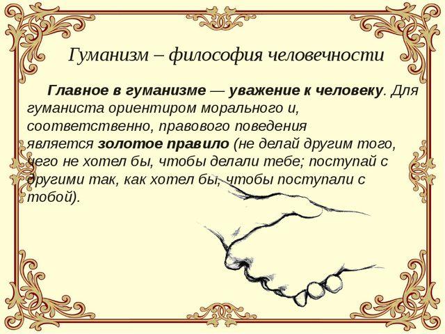 Главное в гуманизме —уважениек человеку. Для гуманиста ориентиром морально...