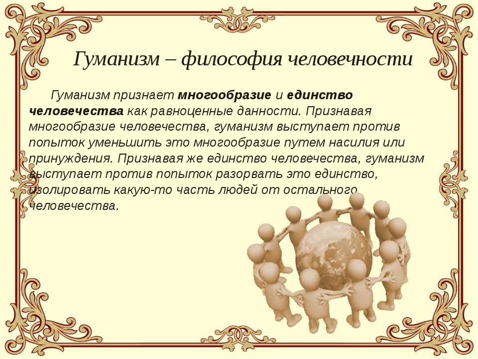 Гуманизм признает многообразие и единство человечества как равноценные данно...