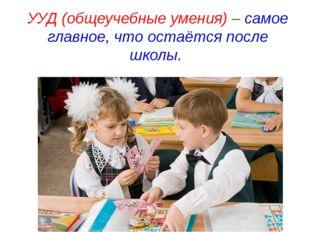 УУД (общеучебные умения) – самое главное, что остаётся после школы.