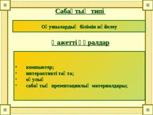 Сабақтың типі Қажетті құралдар Оқушылардың білімін жүйелеу компьютер; интерак
