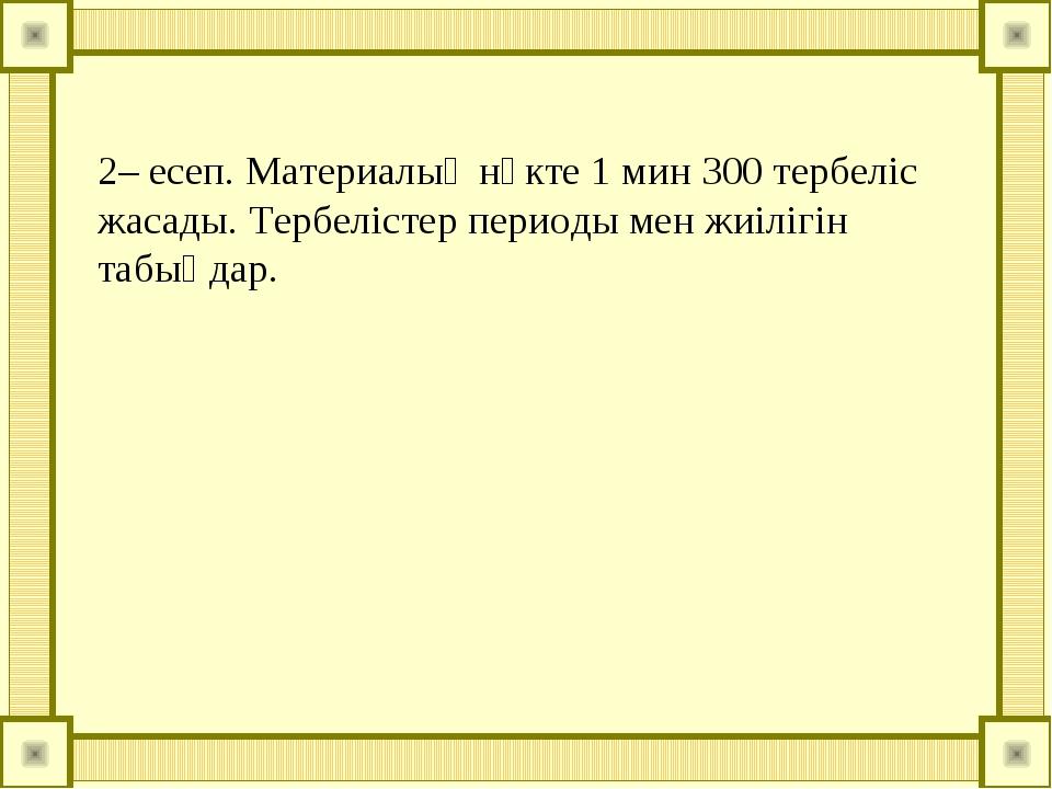 2– есеп. Материалық нүкте 1 мин 300 тербеліс жасады. Тербелістер периоды мен...