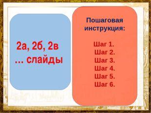 Название презентации 2а, 2б, 2в … слайды Пошаговая инструкция: Шаг 1. Шаг 2.