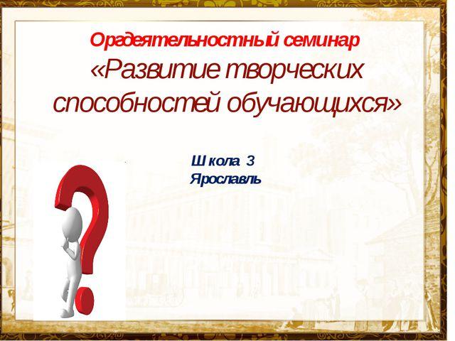 Название презентации Оргдеятельностный семинар «Развитие творческих способнос...