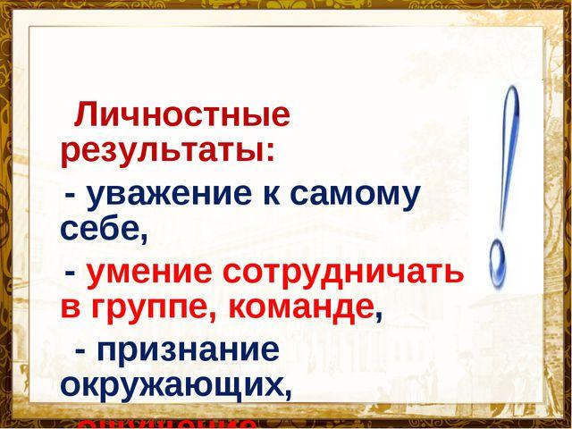 Название презентации Личностные результаты: - уважение к самому себе, - умени...