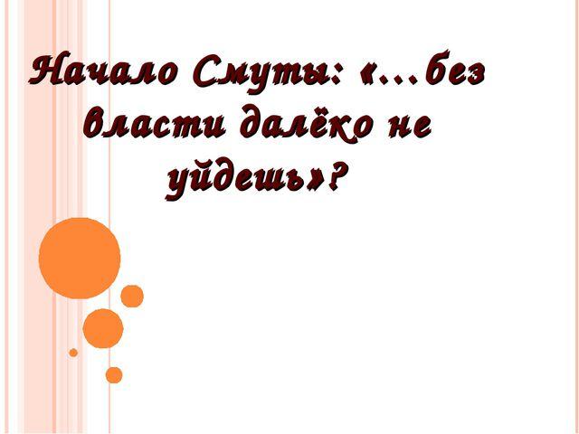 Начало Смуты: «…без власти далёко не уйдешь»?