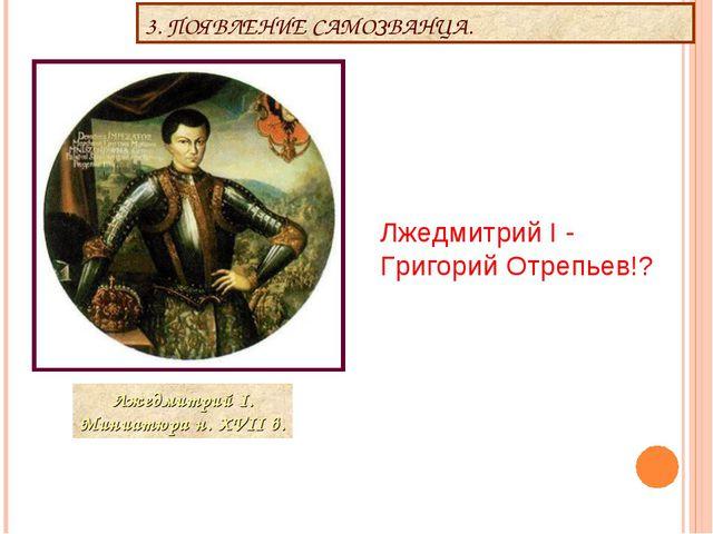 3. ПОЯВЛЕНИЕ САМОЗВАНЦА. Лжедмитрий I - Григорий Отрепьев!?