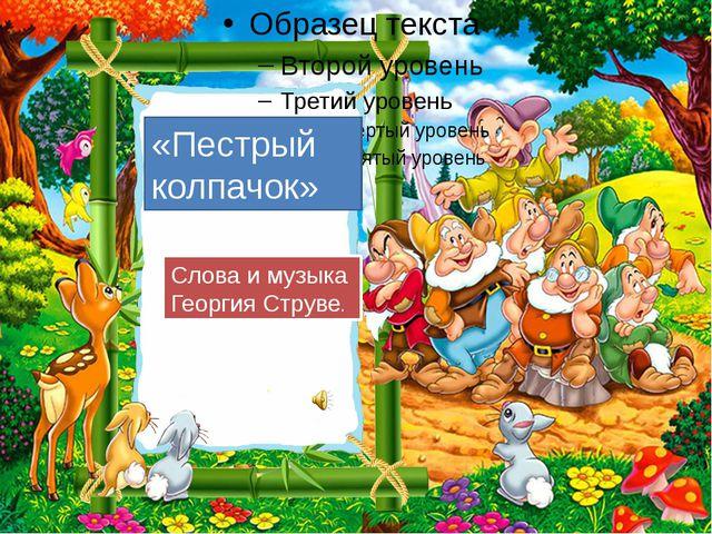 «Пестрый колпачок» Слова и музыка Георгия Струве.