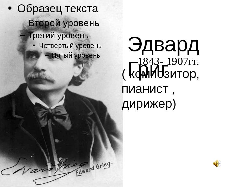 Эдвард Григ ( композитор, пианист , дирижер) 1843- 1907гг.