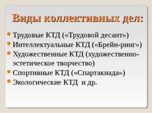 Виды коллективных дел: Трудовые КТД («Трудовой десант») Интеллектуальные КТД