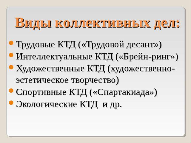 Виды коллективных дел: Трудовые КТД («Трудовой десант») Интеллектуальные КТД...