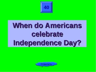 40 When do Americans celebrate Independence Day?