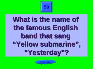 "50 What is the name of the famous English band that sang ""Yellow submarine"","