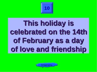10 This holiday is celebrated on the 14th of February as a day of love and fr