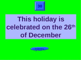 30 This holiday is celebrated on the 26th of December