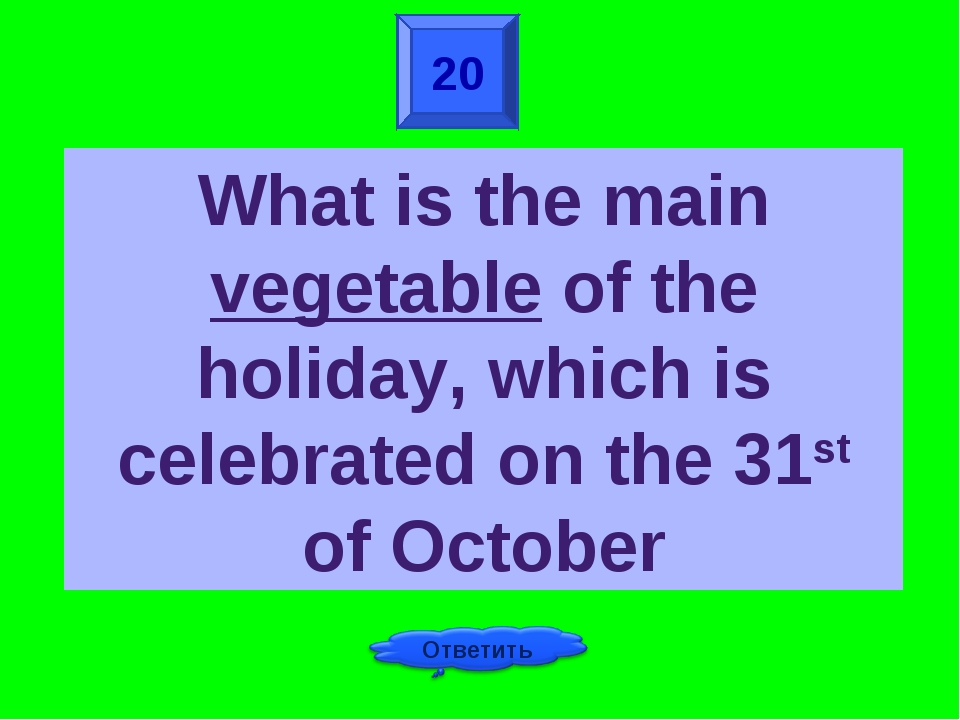 20 What is the main vegetable of the holiday, which is celebrated on the 31st...